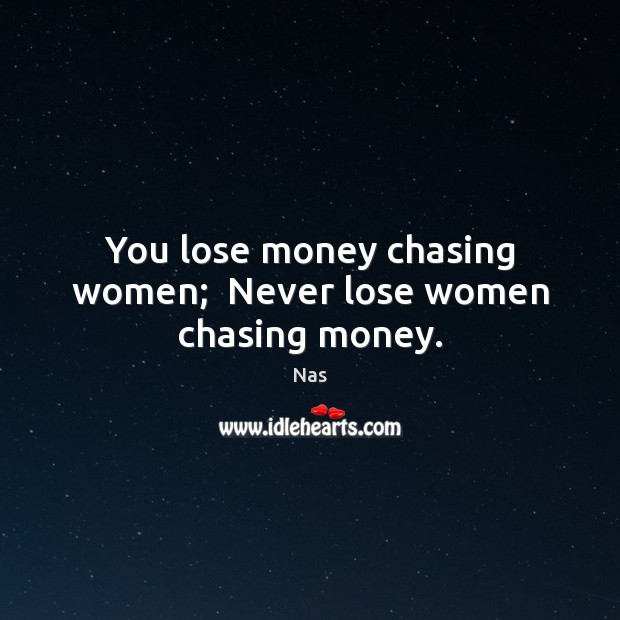 You Lose Money Chasing Women Never Lose Women Chasing Money
