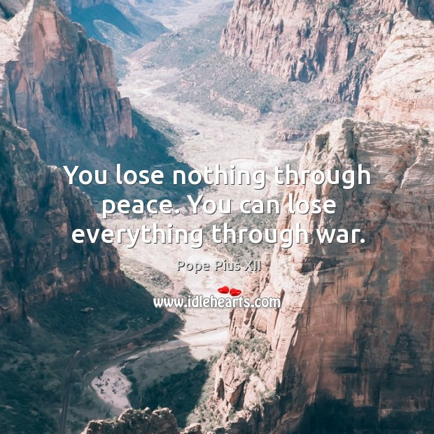 You lose nothing through peace. You can lose everything through war. Image