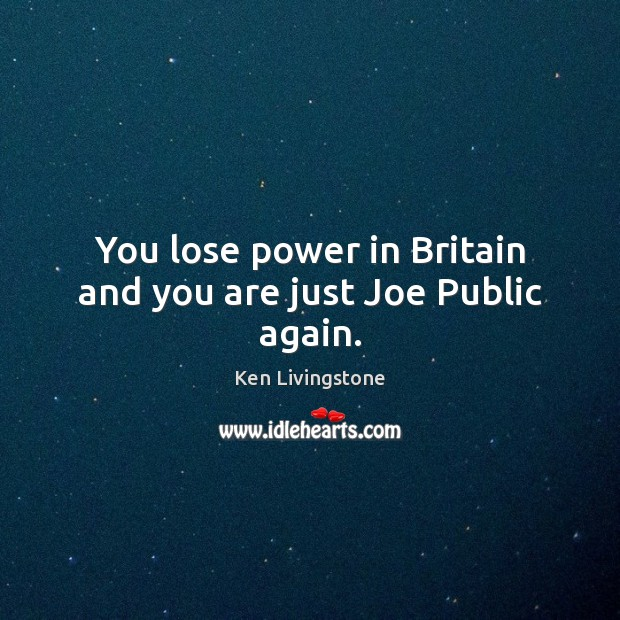 Ken Livingstone Picture Quote image saying: You lose power in Britain and you are just Joe Public again.