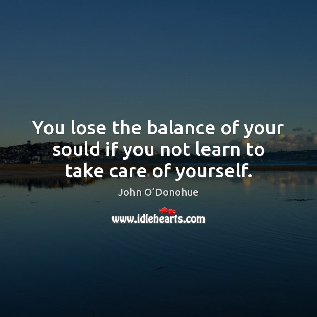 You lose the balance of your sould if you not learn to take care of yourself. John O'Donohue Picture Quote