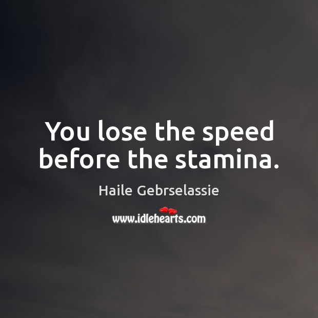 Image, You lose the speed before the stamina.