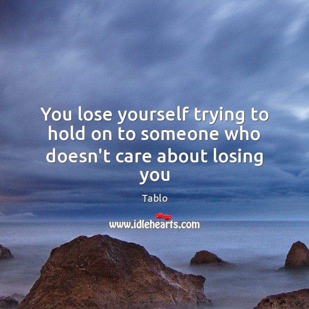 Image, You lose yourself trying to hold on to someone who doesn't care about losing you.