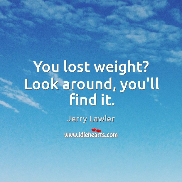 You lost weight? Look around, you'll find it. Image