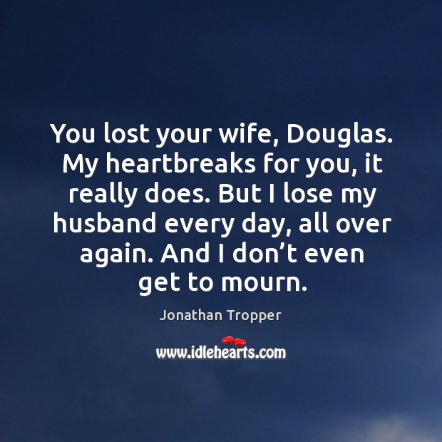 You lost your wife, Douglas. My heartbreaks for you, it really does. Image