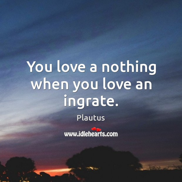 You love a nothing when you love an ingrate. Image