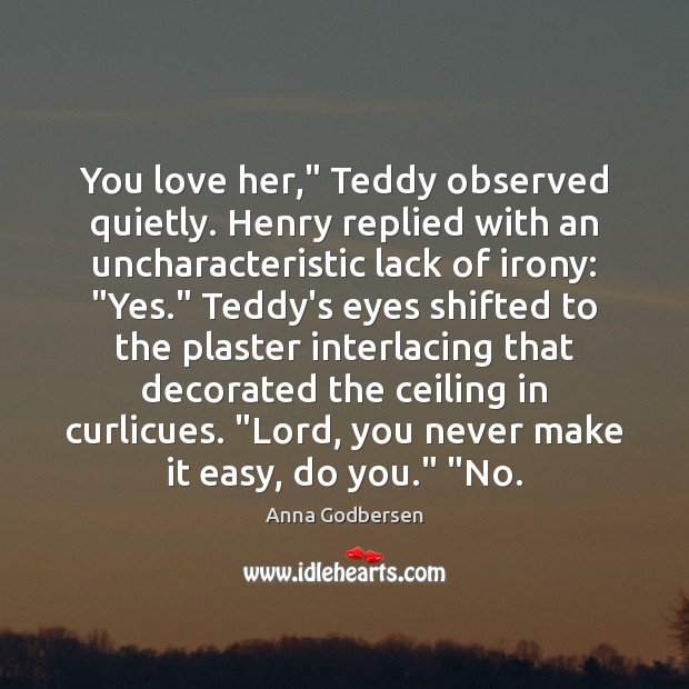 """Image, You love her,"""" Teddy observed quietly. Henry replied with an uncharacteristic lack"""