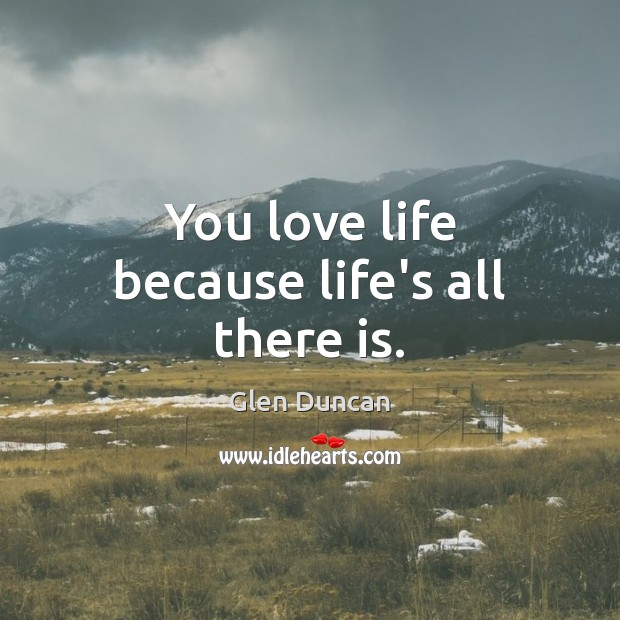 You love life because life's all there is. Image