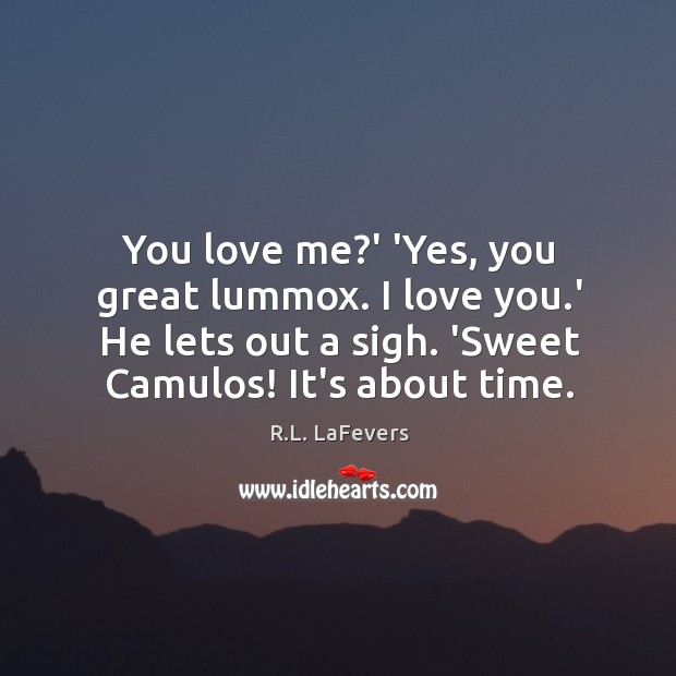 You love me?' 'Yes, you great lummox. I love you.' R.L. LaFevers Picture Quote