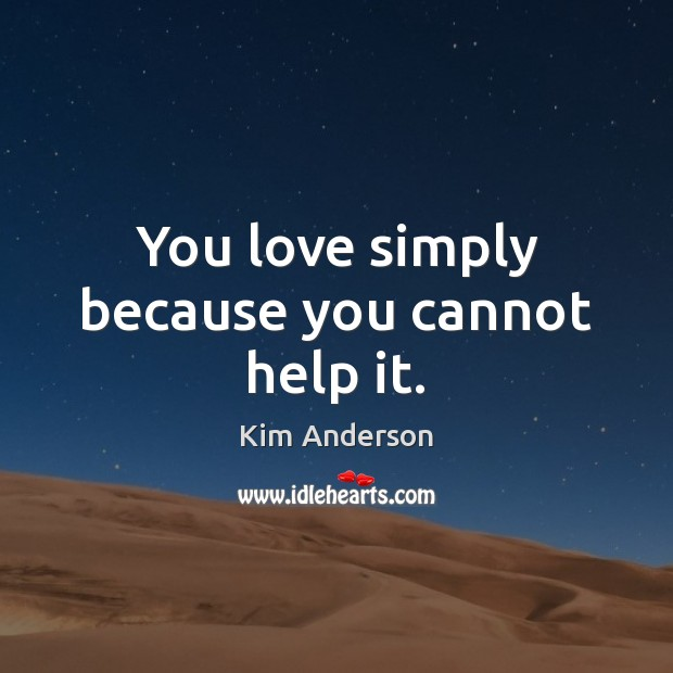 You love simply because you cannot help it. Inspirational Love Quotes Image