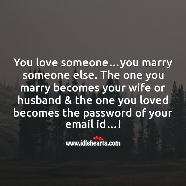 You love someone…you marry someone else. Funny Messages Image