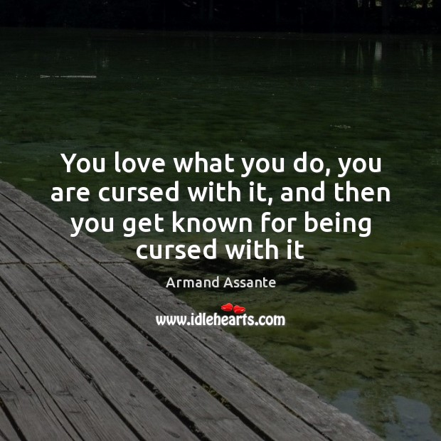 You love what you do, you are cursed with it, and then Image