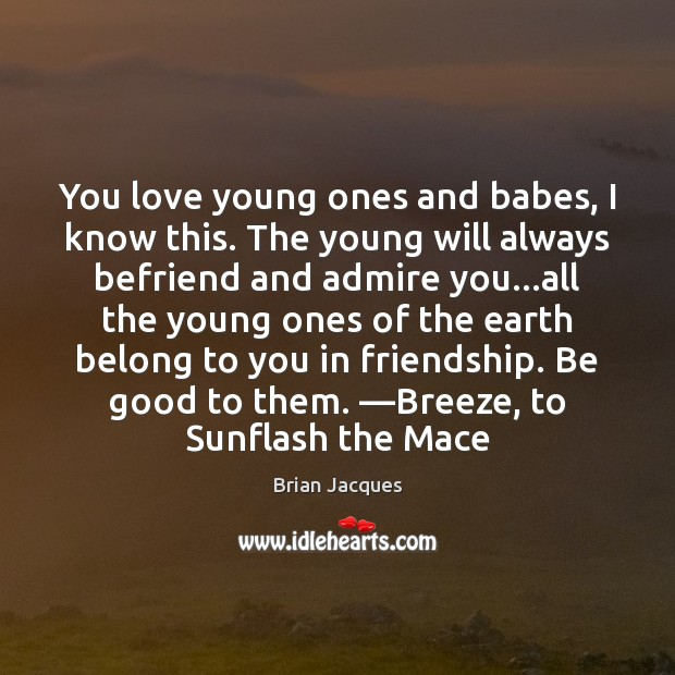 You love young ones and babes, I know this. The young will Brian Jacques Picture Quote