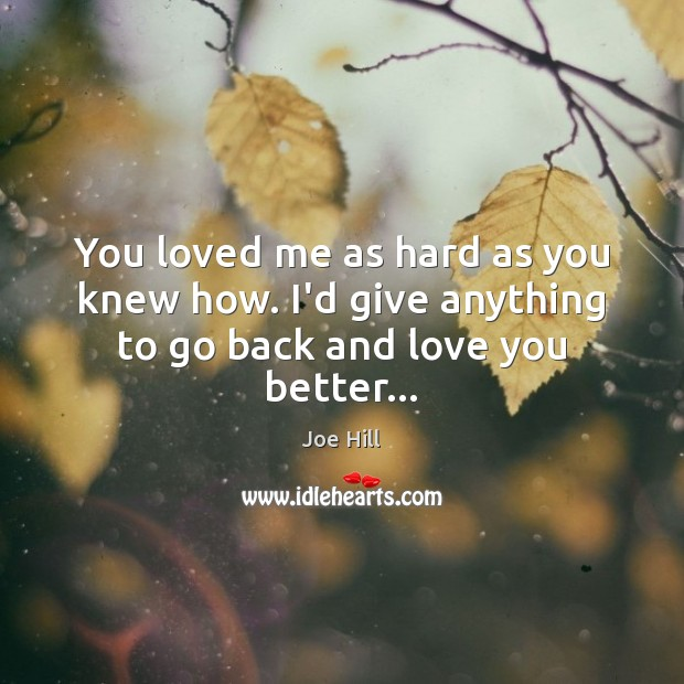 You loved me as hard as you knew how. I'd give anything to go back and love you better… Joe Hill Picture Quote