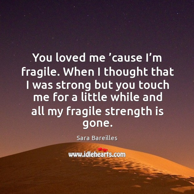 You loved me 'cause I'm fragile. When I thought that I was strong but you touch me for a little while and all my fragile strength is gone. Sara Bareilles Picture Quote