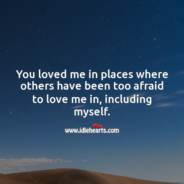 You loved me in places where others have been too afraid to love me in. Love Me Quotes Image