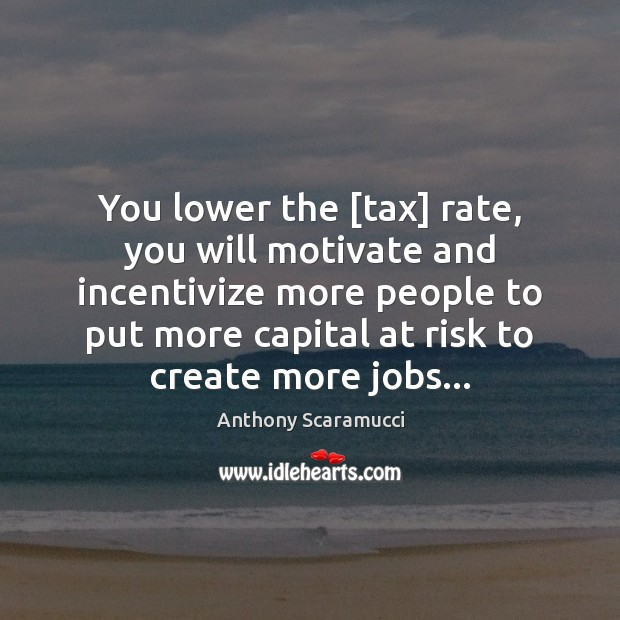 Image, You lower the [tax] rate, you will motivate and incentivize more people