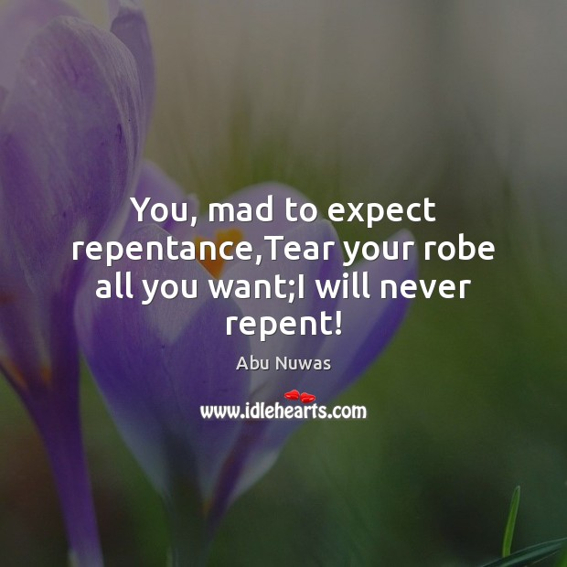 Image, You, mad to expect repentance,Tear your robe all you want;I will never repent!