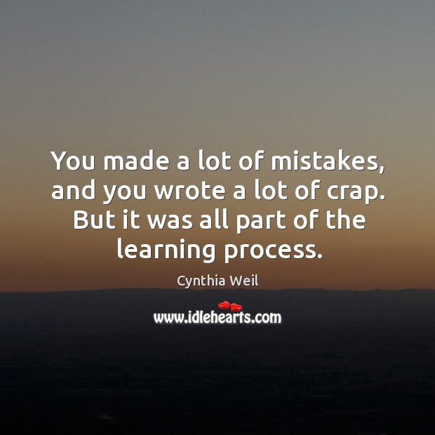 You made a lot of mistakes, and you wrote a lot of crap. But it was all part of the learning process. Cynthia Weil Picture Quote