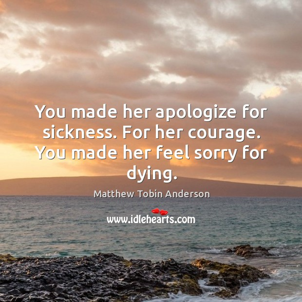 You made her apologize for sickness. For her courage. You made her feel sorry for dying. Image