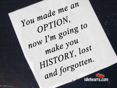 Image, You made me an option, now i'm going to make you history.