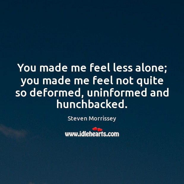 You made me feel less alone; you made me feel not quite Image