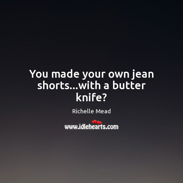 You made your own jean shorts…with a butter knife? Richelle Mead Picture Quote