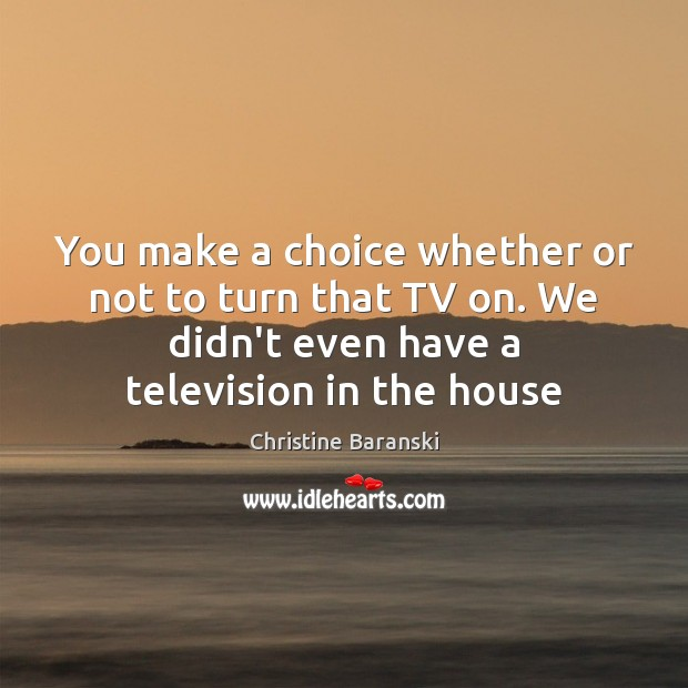 You make a choice whether or not to turn that TV on. Image