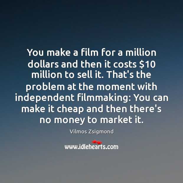 You make a film for a million dollars and then it costs $10 Vilmos Zsigmond Picture Quote