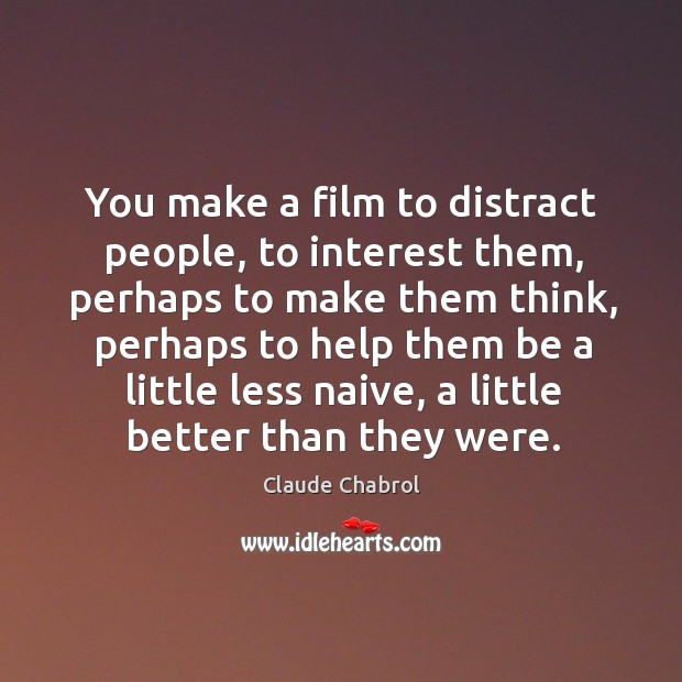 You make a film to distract people, to interest them, perhaps to Image