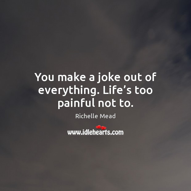 You make a joke out of everything. Life's too painful not to. Image