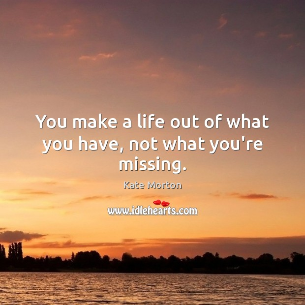 You make a life out of what you have, not what you're missing. Image