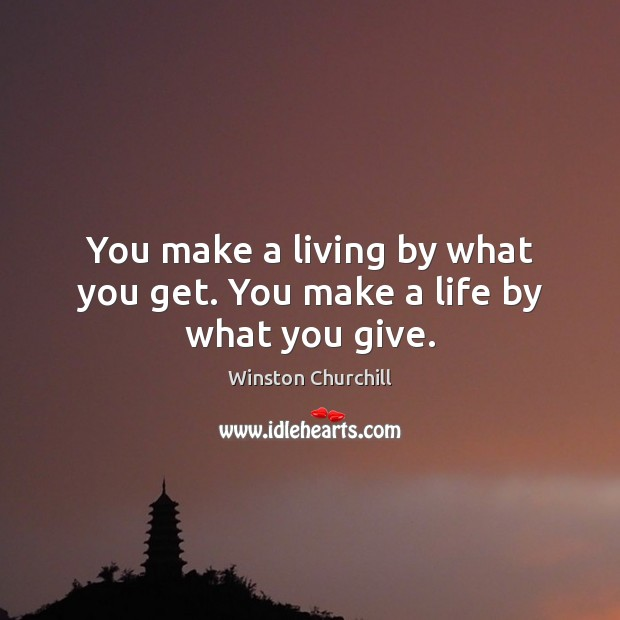 You make a living by what you get. You make a life by what you give. Image