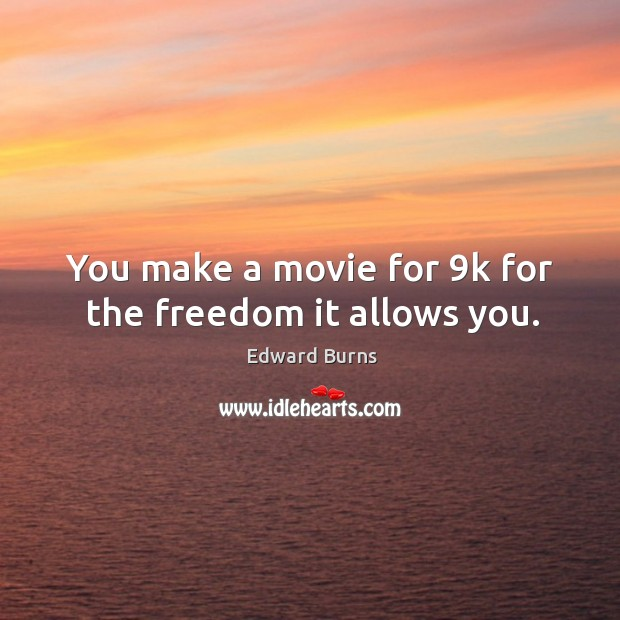 You make a movie for 9k for the freedom it allows you. Edward Burns Picture Quote