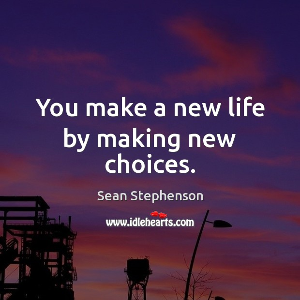 You make a new life by making new choices. Image