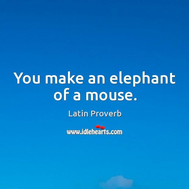 You make an elephant of a mouse. Image