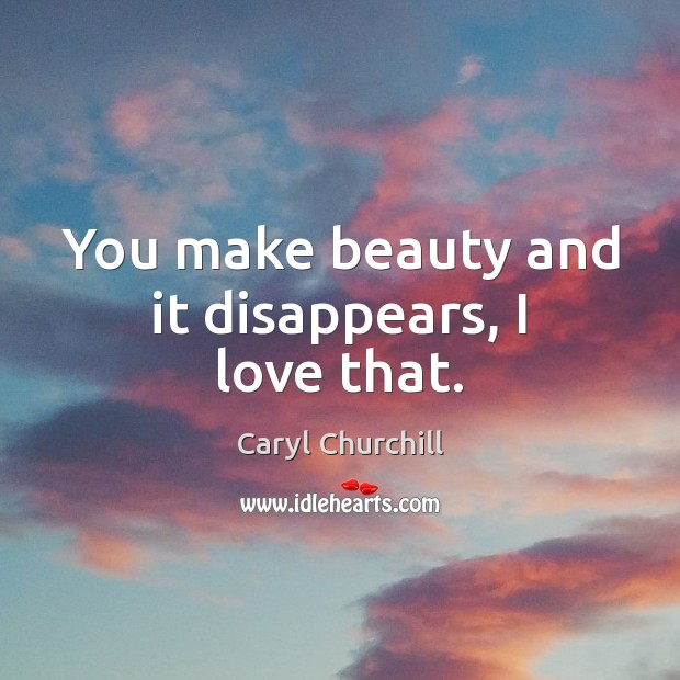 You make beauty and it disappears, I love that. Caryl Churchill Picture Quote