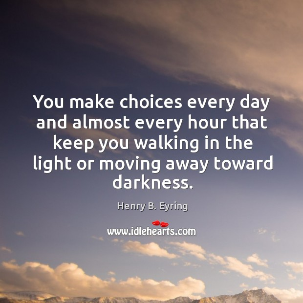 Image, You make choices every day and almost every hour that keep you