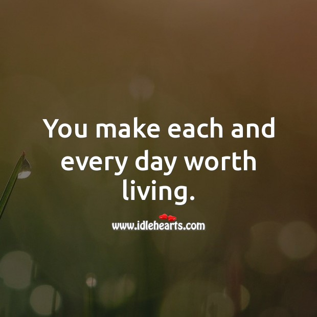 You make each and every day worth living. Image