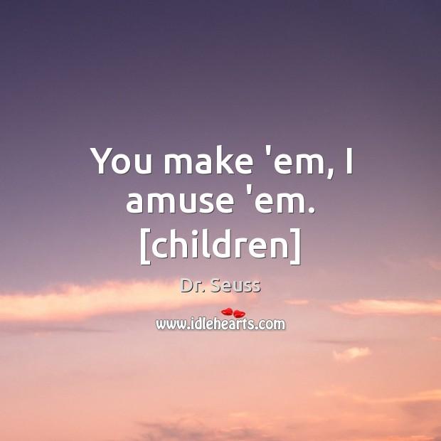 You make 'em, I amuse 'em. [children] Dr. Seuss Picture Quote