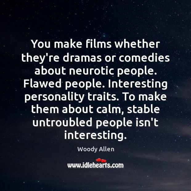 You make films whether they're dramas or comedies about neurotic people. Flawed Image