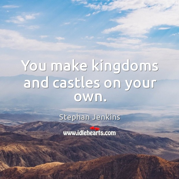 You make kingdoms and castles on your own. Stephan Jenkins Picture Quote