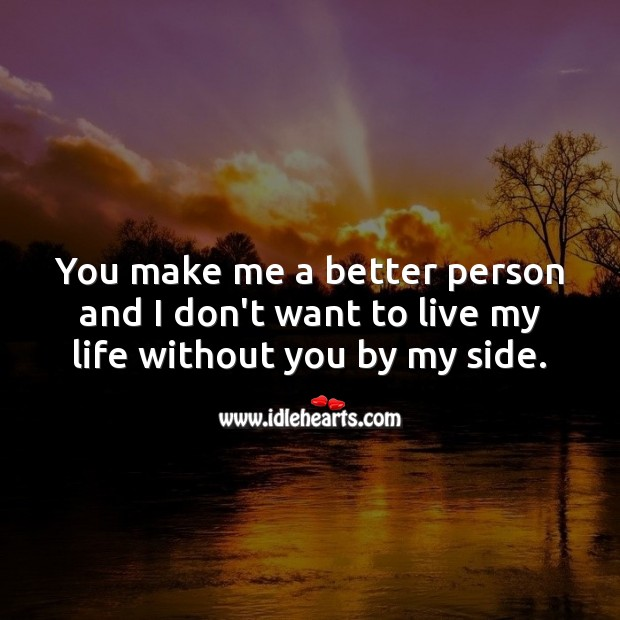 You make me a better person and I don't want to live my life without you by my side. Life Without You Quotes Image