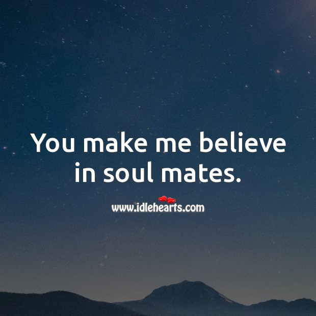 You make me believe in soul mates. Romantic Messages Image