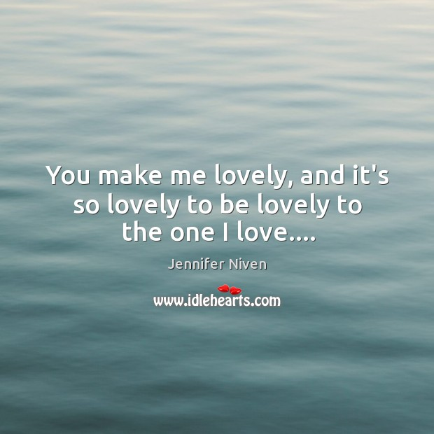 You make me lovely, and it's so lovely to be lovely to the one I love…. Jennifer Niven Picture Quote