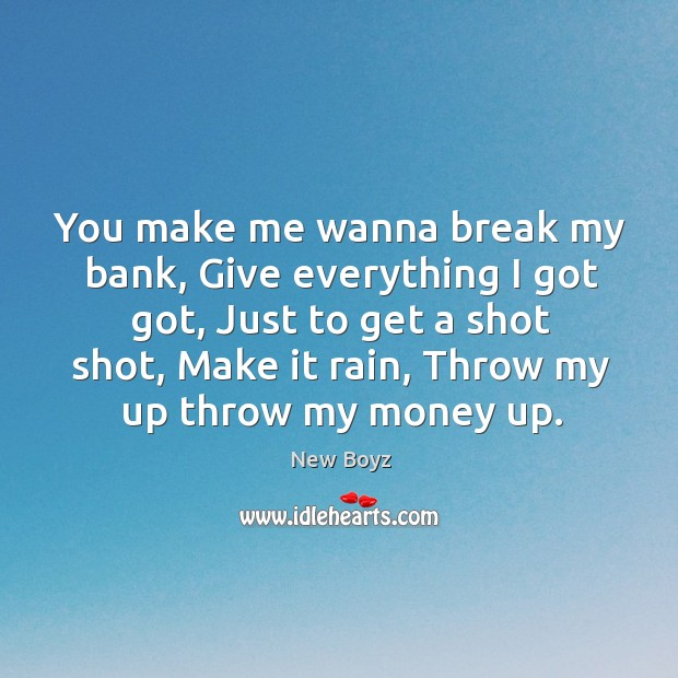 You make me wanna break my bank, give everything I got got, just to get a shot shot New Boyz Picture Quote