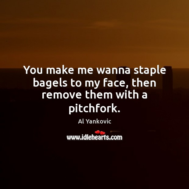 You make me wanna staple bagels to my face, then remove them with a pitchfork. Al Yankovic Picture Quote