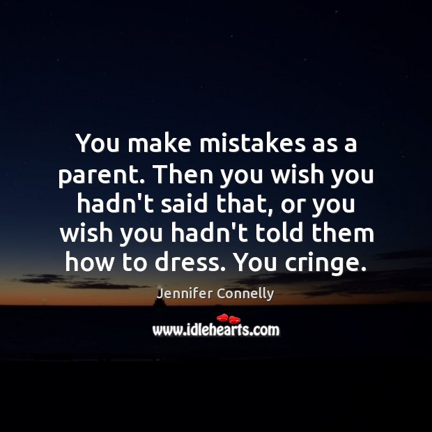 You make mistakes as a parent. Then you wish you hadn't said Image