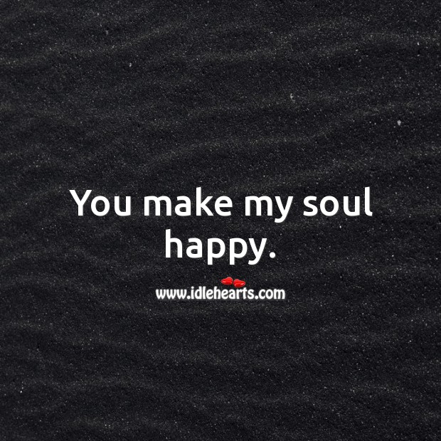 You make my soul happy. Soul Quotes Image
