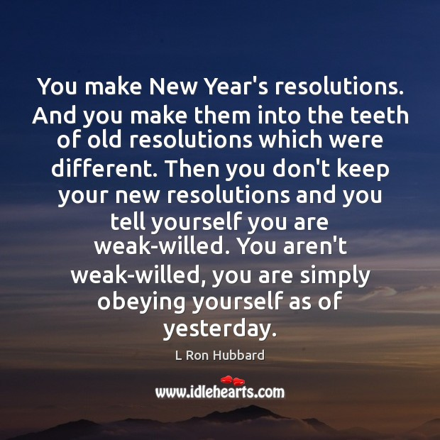 You make New Year's resolutions. And you make them into the teeth L Ron Hubbard Picture Quote