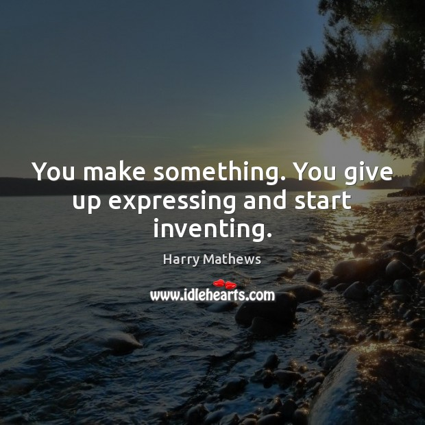 You make something. You give up expressing and start inventing. Harry Mathews Picture Quote